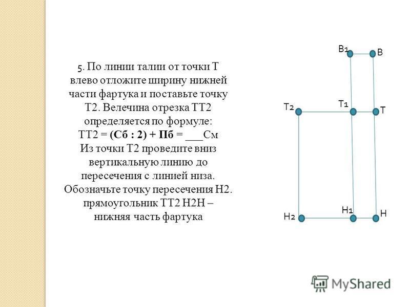 5. По линии талии от точки Т влево отложите ширину нижней части фартука и поставьте точку Т2. Велечина отрезка ТТ2 определяется по формуле: ТТ2 = (Сб : 2) + Пб = ___См Из точки Т2 проведите вниз вертикальную линию до пересечения с линией низа. Обозна