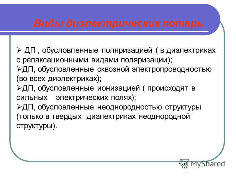 Виды диэлектрических потерь ДП, обусловленные поляризацией ( в диэлектриках с релаксационными видами поляризации); ДП, обусловленные сквозной электропроводностью (во всех диэлектриках); ДП, обусловленные ионизацией ( происходят в сильных электрически