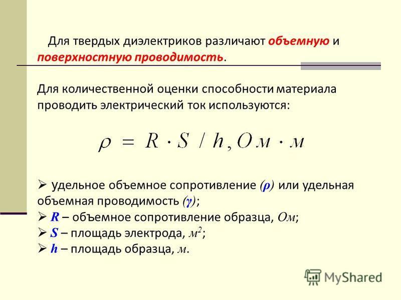 Для твердых диэлектриков различают объемную и поверхностную проводимость. Для количественной оценки способности материала проводить электрический ток используются: у дельное объемное сопротивление (ρ) или удельная объемная проводимость (γ) ; R – объе