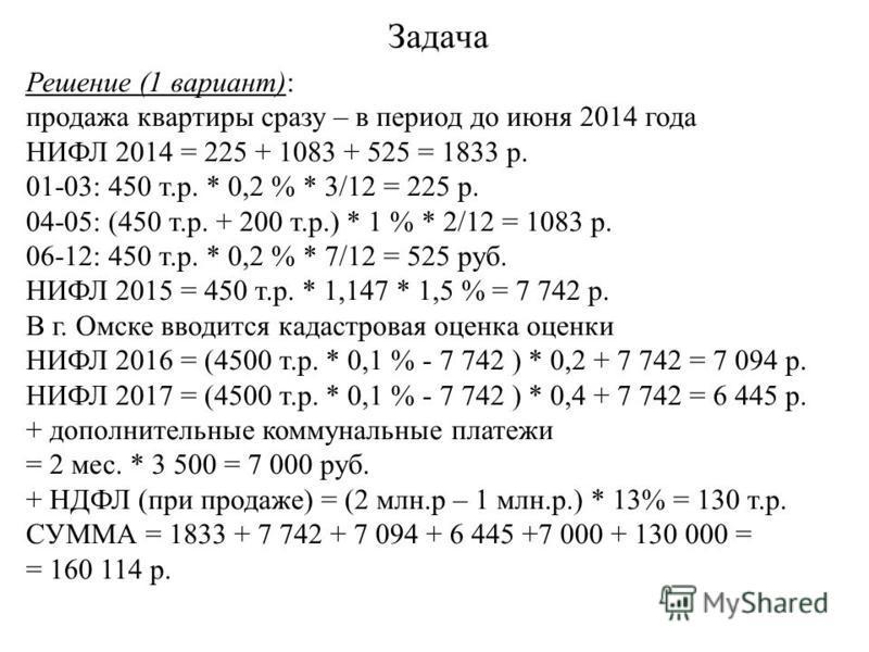 Задача Решение (1 вариант): продажа квартиры сразу – в период до июня 2014 года НИФЛ 2014 = 225 + 1083 + 525 = 1833 р. 01-03: 450 т.р. * 0,2 % * 3/12 = 225 р. 04-05: (450 т.р. + 200 т.р.) * 1 % * 2/12 = 1083 р. 06-12: 450 т.р. * 0,2 % * 7/12 = 525 ру