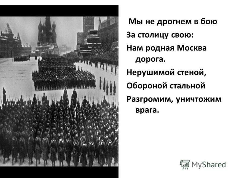 Мы не дрогнем в бою За столицу свою: Нам родная Москва дорога. Нерушимой стеной, Обороной стальной Разгромим, уничтожим врага.