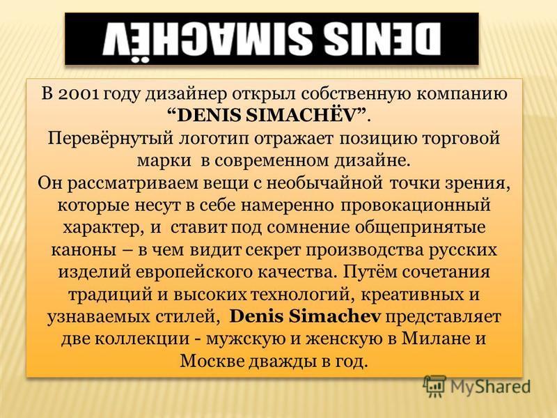 В 2001 году дизайнер открыл собственную компанию DENIS SIMACHЁV. Перевёрнутый логотип отражает позицию торговой марки в современном дизайне. Он рассматриваем вещи с необычайной точки зрения, которые несут в себе намеренно провокационный характер, и с