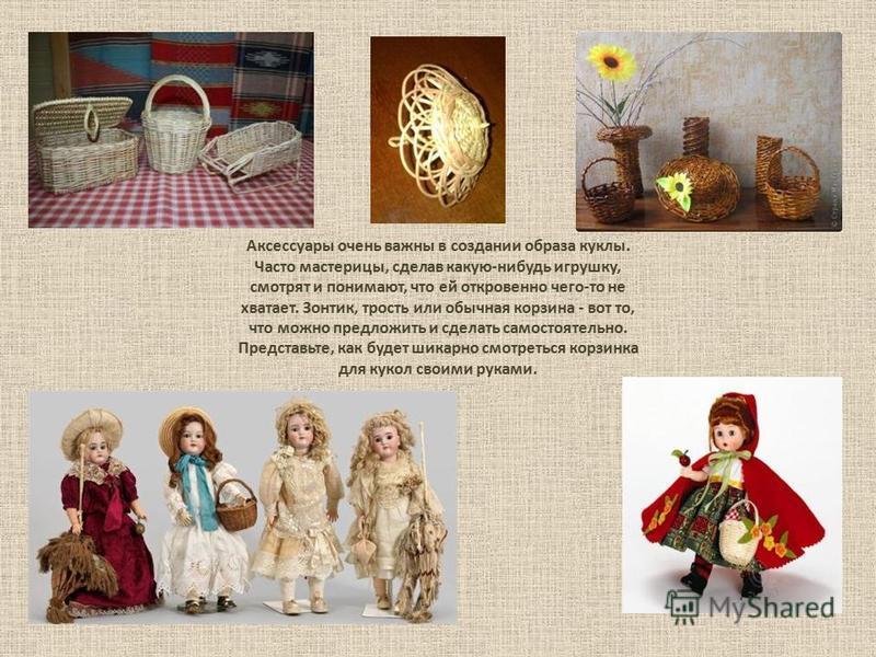 Аксессуары очень важны в создании образа куклы. Часто мастерицы, сделав какую-нибудь игрушку, смотрят и понимают, что ей откровенно чего-то не хватает. Зонтик, трость или обычная корзина - вот то, что можно предложить и сделать самостоятельно. Предст