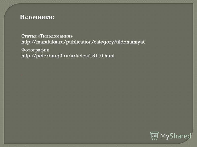 Статья « Тильдомания » http://maratuka.ru/publication/category/tildomaniya С Источники: Фотографии http://peterburg2.ru/articles/15110.html