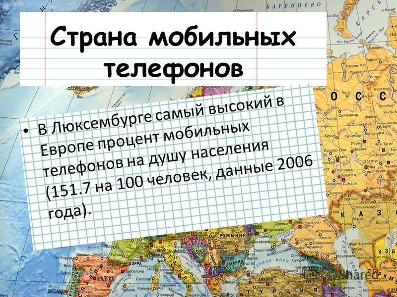 Страна мобильных телефонов В Люксембурге самый высокий в Европе процент мобильных телефонов на душу населения (151.7 на 100 человек, данные 2006 года).