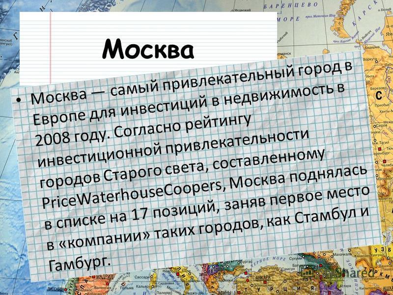 Москва Москва самый привлекательный город в Европе для инвестиций в недвижимость в 2008 году. Согласно рейтингу инвестиционной привлекательности городов Старого света, составленному PriceWaterhouseCoopers, Москва поднялась в списке на 17 позиций, зан
