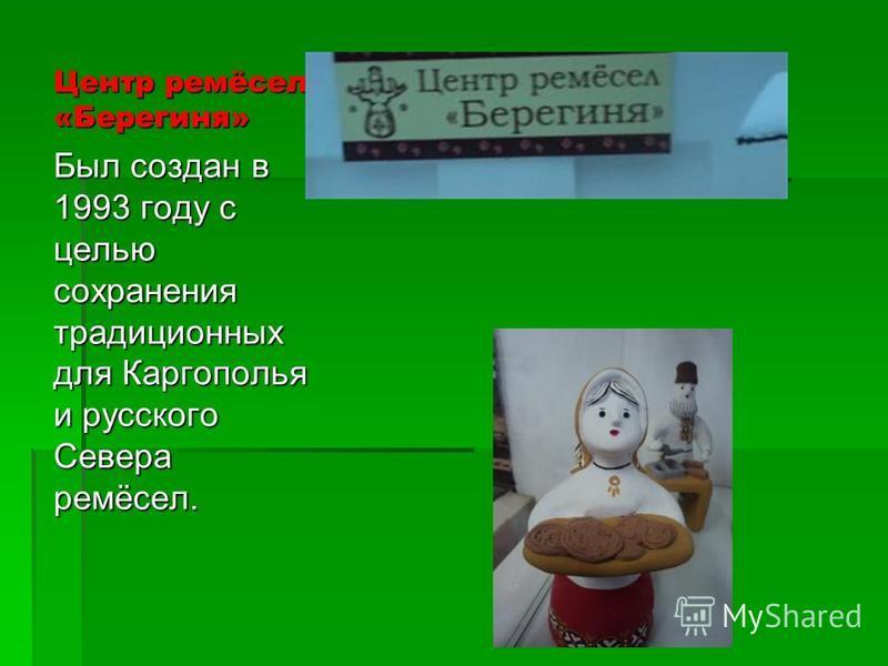 Центр ремёсел «Берегиня» Был создан в 1993 году с целью сохранения традиционных для Каргополья и русского Севера ремёсел.