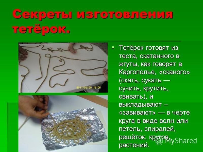 Секреты изготовления тетёрок. Тетёрок готовят из теста, скатанного в жгуты, как говорят в Каргополье, «скального» (скать, сукать сучить, крутить, свивать), и выкладывают – «завивают» в черте круга в виде волн или петель, спиралей, решёток, кругов, ра