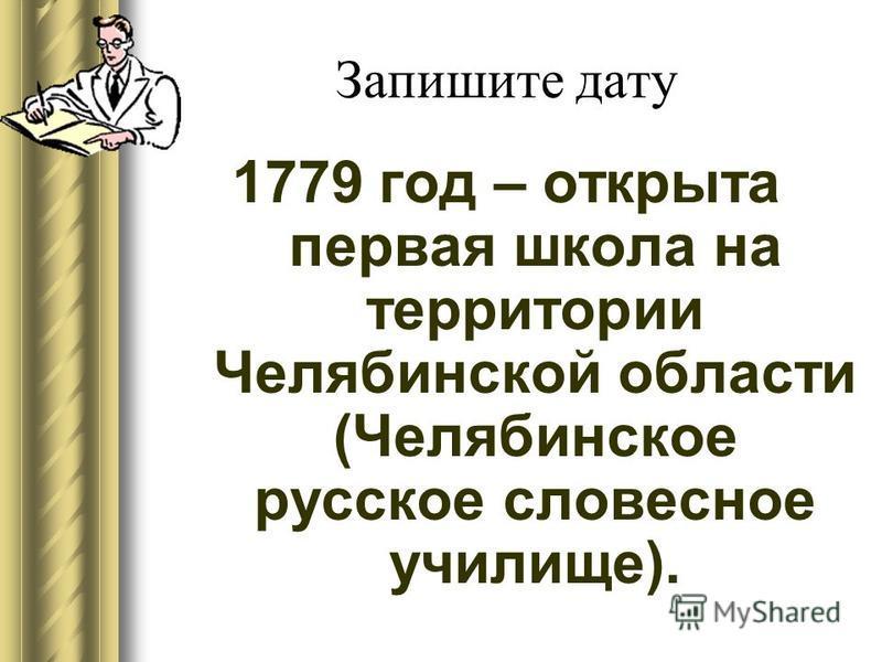 Запишите дату 1779 год – открыта первая школа на территории Челябинской области (Челябинское русское словесное училище).