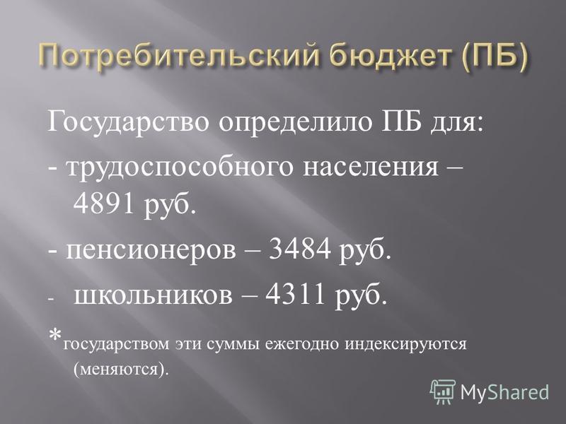 Государство определило ПБ для : - трудоспособного населения – 4891 руб. - пенсионеров – 3484 руб. - школьников – 4311 руб. * государством эти суммы ежегодно индексируются ( меняются ).