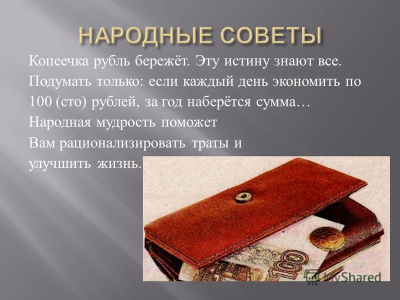 Копеечка рубль бережёт. Эту истину знают все. Подумать только : если каждый день экономить по 100 ( сто ) рублей, за год наберётся сумма … Народная мудрость поможет Вам рационализировать траты и улучшить жизнь.