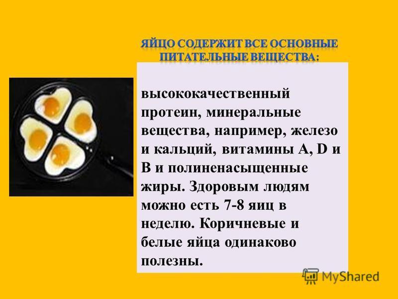 высококачественный протеин, минеральные вещества, например, железо и кальций, витамины A, D и В и полиненасыщенные жиры. Здоровым людям можно есть 7-8 яиц в неделю. Коричневые и белые яйца одинаково полезны.