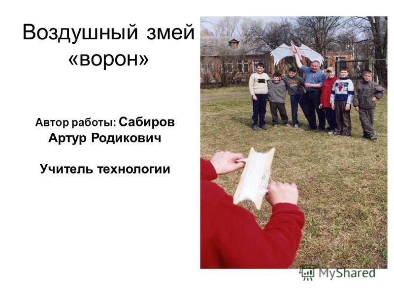 Воздушный змей «ворон» Автор работы: Сабиров Артур Родикович Учитель технологии