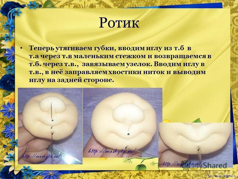 FokinaLida.75@mail.ru Ротик Теперь утягиваем губки, вводим иглу из т.б в т.а через т.в маленьким стежком и возвращаемся в т.б. через т.в., завязываем узелок. Вводим иглу в т.в., в неё заправляем хвостики ниток и выводим иглу на задней стороне.