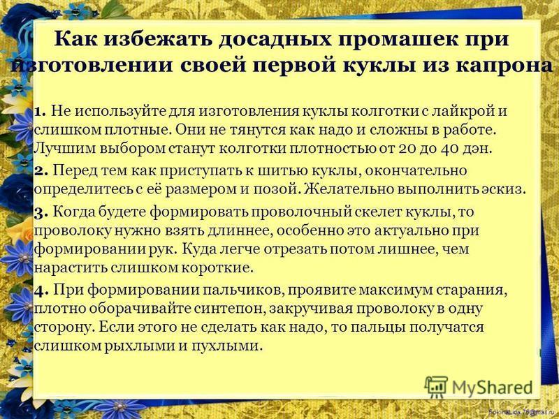 FokinaLida.75@mail.ru 1. Не используйте для изготовления куклы колготки с лайкрой и слишком плотные. Они не тянутся как надо и сложны в работе. Лучшим выбором станут колготки плотностью от 20 до 40 дэн. 2. Перед тем как приступать к шитью куклы, окон