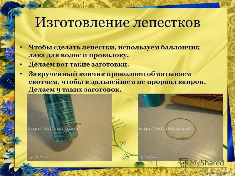 FokinaLida.75@mail.ru Изготовление лепестков Чтобы сделать лепестки, используем баллончик лака для волос и проволоку. Делаем вот такие заготовки. Закрученный кончик проволоки обматываем скотчем, чтобы в дальнейшем не прорвал капрон. Делаем 9 таких за