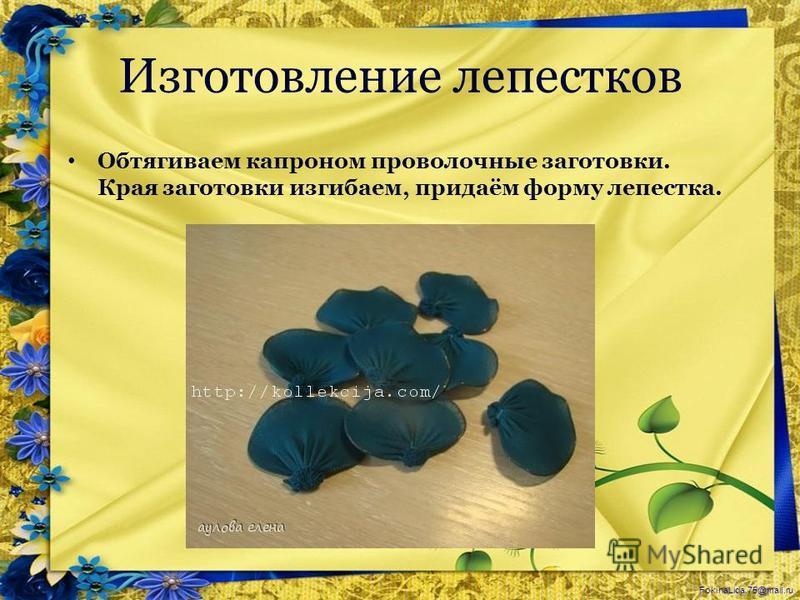 FokinaLida.75@mail.ru Изготовление лепестков Обтягиваем капроном проволочные заготовки. Края заготовки изгибаем, придаём форму лепестка.