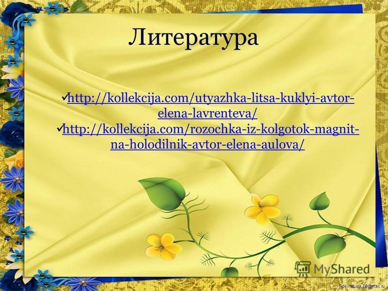 FokinaLida.75@mail.ru Литература http://kollekcija.com/utyazhka-litsa-kuklyi-avtor- elena-lavrenteva/ http://kollekcija.com/utyazhka-litsa-kuklyi-avtor- elena-lavrenteva/ http://kollekcija.com/rozochka-iz-kolgotok-magnit- na-holodilnik-avtor-elena-au