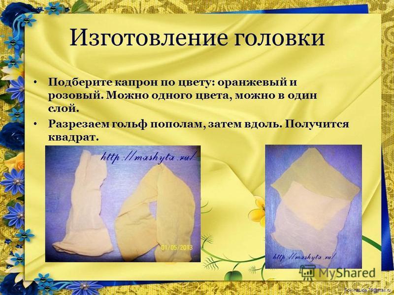 FokinaLida.75@mail.ru Изготовление головки Подберите капрон по цвету: оранжевый и розовый. Можно одного цвета, можно в один слой. Разрезаем гольф пополам, затем вдоль. Получится квадрат.