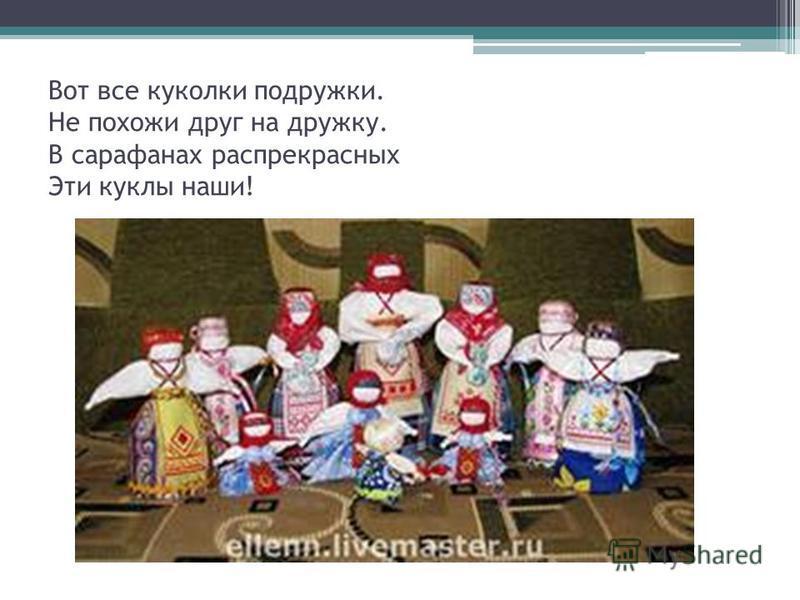 Вот все куколки подружки. Не похожи друг на дружку. В сарафанах распрекрасных Эти куклы наши!