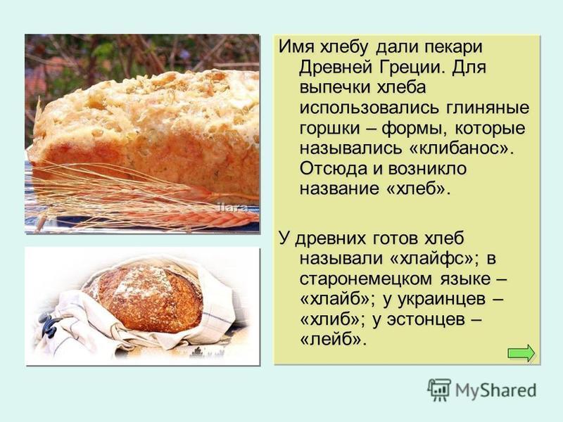 Имя хлебу дали пекари Древней Греции. Для выпечки хлеба использовались глиняные горшки – формы, которые назывались «клибанос». Отсюда и возникло название «хлеб». У древних готов хлеб называли «хлайфс»; в старонемецком языке – «хлайб»; у украинцев – «