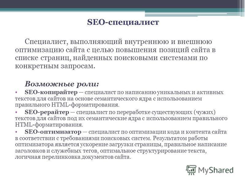 SEO-специалист Специалист, выполняющий внутреннюю и внешнюю оптимизацию сайта с целью повышения позиций сайта в списке страниц, найденных поисковыми системами по конкретным запросам. Возможные роли: SEO-копирайтер специалист по написанию уникальных и