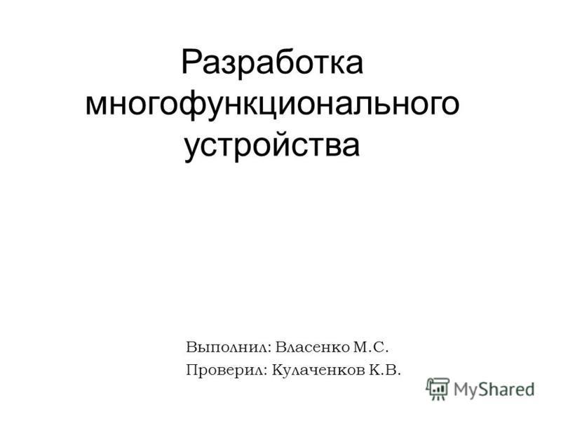 Разработка многофункционального устройства Выполнил: Власенко М.С. Проверил: Кулаченков К.В.