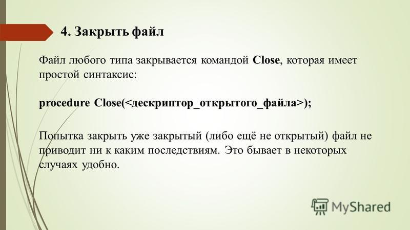4. Закрыть файл Файл любого типа закрывается командой Close, которая имеет простой синтаксис: procedure Close( ); Попытка закрыть уже закрытый (либо ещё не открытый) файл не приводит ни к каким последствиям. Это бывает в некоторых случаях удобно.