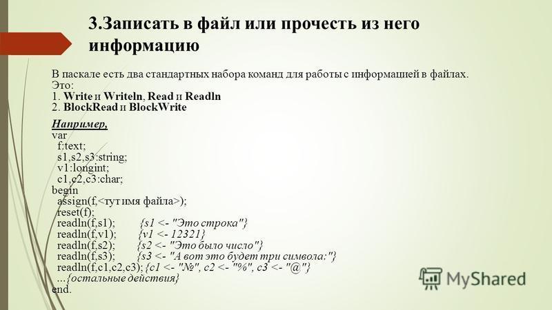 3. Записать в файл или прочесть из него информацию В паскале есть два стандартных набора команд для работы с информацией в файлах. Это: 1. Write и Writeln, Read и Readln 2. BlockRead и BlockWrite Например, var f:text; s1,s2,s3:string; v1:longint; c1,