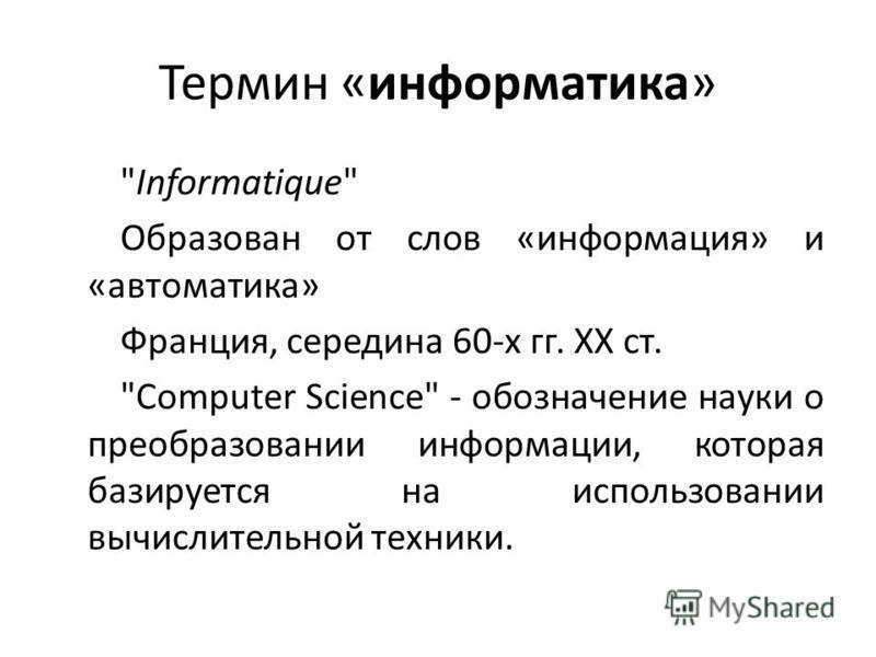 Термин «информатика» Informatique Образован от слов «информация» и «автоматика» Франция, середина 60-х гг. XX ст. Computer Science - обозначение науки о преобразовании информации, которая базируется на использовании вычислительной техники.