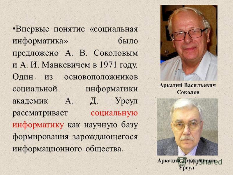 Впервые понятие «социальная информатика» было предложено А. В. Соколовым и А. И. Манкевичем в 1971 году. Один из основоположников социальной информатики академик А. Д. Урсул рассматривает социальную информатику как научную базу формирования зарождающ