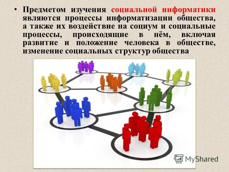 Предметом изучения социальной информатики являются процессы информатизации общества, а также их воздействие на социум и социальные процессы, происходящие в нём, включая развитие и положение человека в обществе, изменение социальных структур общества