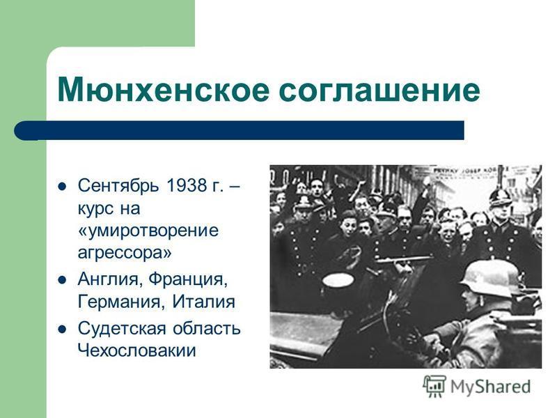 Мюнхенское соглашение Сентябрь 1938 г. – курс на «умиротворение агрессора» Англия, Франция, Германия, Италия Судетская область Чехословакии