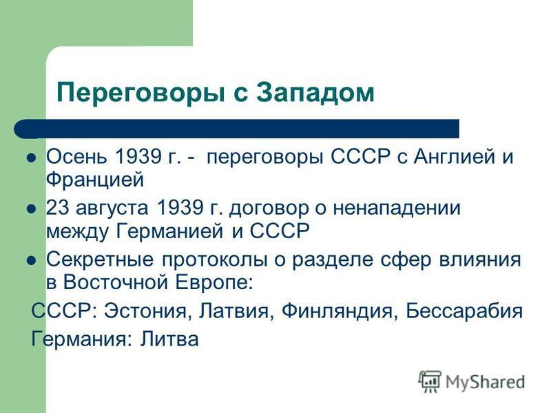 Переговоры с Западом Осень 1939 г. - переговоры СССР с Англией и Францией 23 августа 1939 г. договор о ненападении между Германией и СССР Секретные протоколы о разделе сфер влияния в Восточной Европе: СССР: Эстония, Латвия, Финляндия, Бессарабия Герм