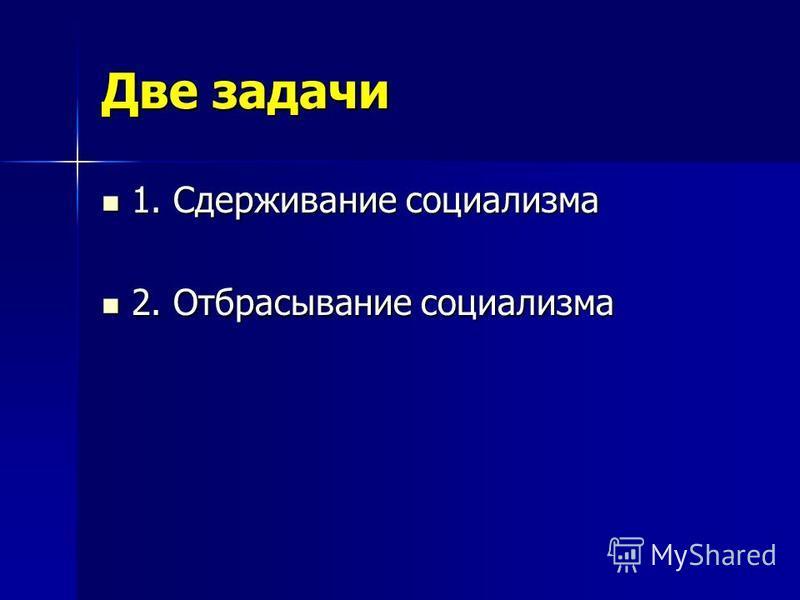 Две задачи 1. Сдерживание социализма 1. Сдерживание социализма 2. Отбрасывание социализма 2. Отбрасывание социализма