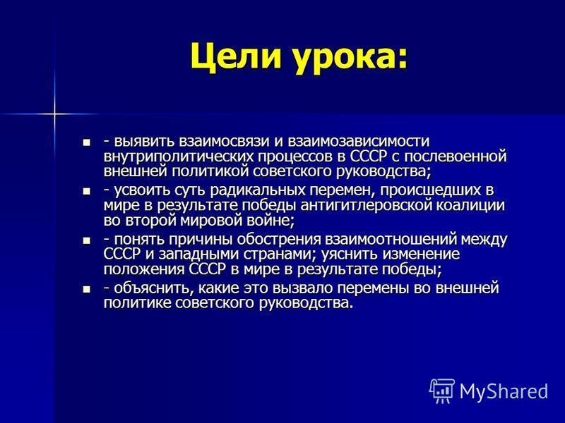 Цели урока: - выявить взаимосвязи и взаимозависимости внутриполитических процессов в СССР с послевоенной внешней политикой советского руководства; - выявить взаимосвязи и взаимозависимости внутриполитических процессов в СССР с послевоенной внешней по