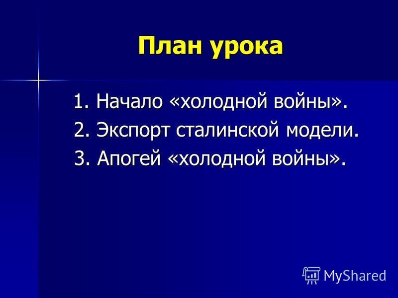 План урока 1. Начало «холодной войны». 2. Экспорт сталинской модели. 2. Экспорт сталинской модели. 3. Апогей «холодной войны».