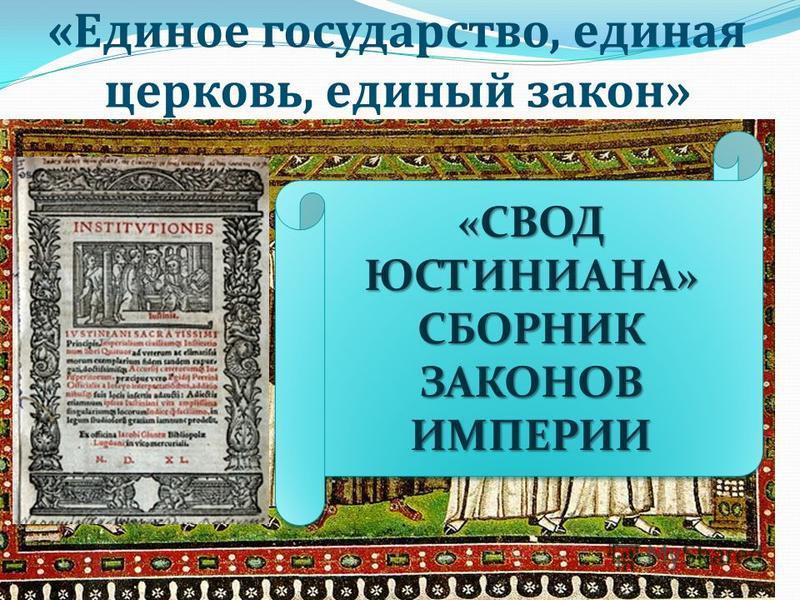 «Единое государство, единая церковь, единый закон» «СВОД ЮСТИНИАНА» СБОРНИК ЗАКОНОВ ИМПЕРИИ «СВОД ЮСТИНИАНА» СБОРНИК ЗАКОНОВ ИМПЕРИИ