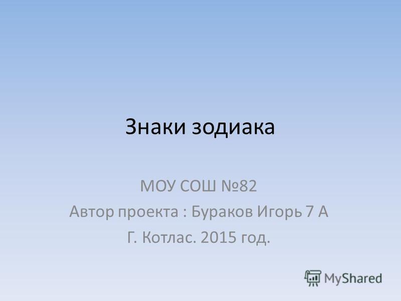 Знаки зодиака МОУ СОШ 82 Автор проекта : Бураков Игорь 7 А Г. Котлас. 2015 год.