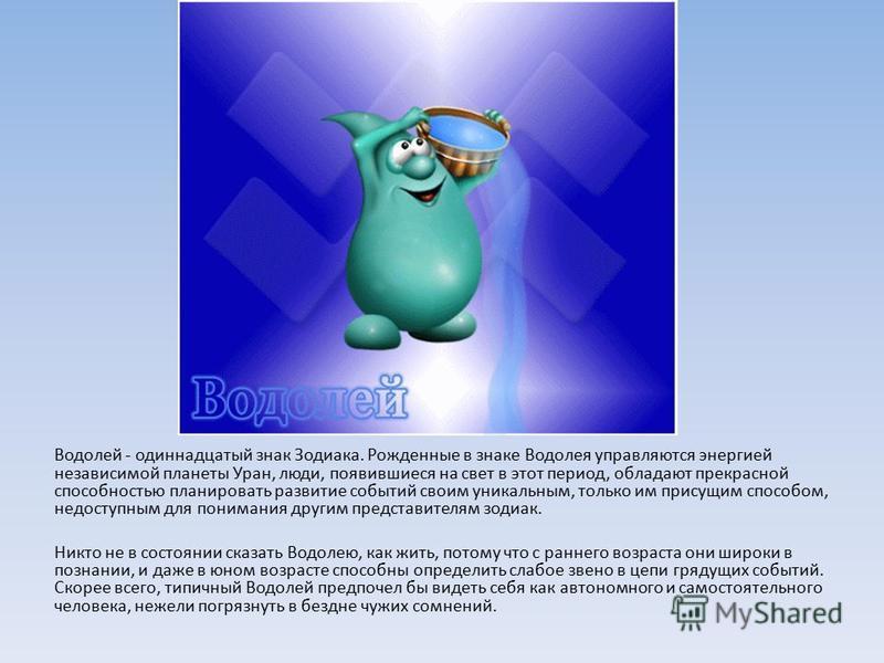 Водолей - одиннадцатый знак Зодиака. Рожденные в знаке Водолея управляются энергией независимой планеты Уран, люди, появившиеся на свет в этот период, обладают прекрасной способностью планировать развитие событий своим уникальным, только им присущим