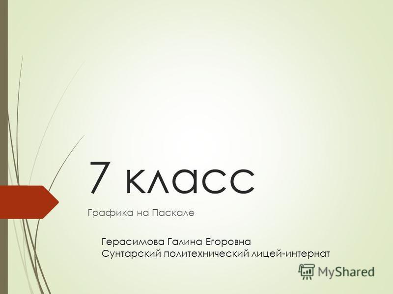 7 класс Графика на Паскале Герасимова Галина Егоровна Сунтарский политехнический лицей-интернат