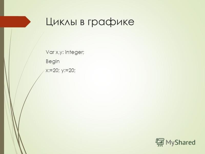 Циклы в графике Var x,y: integer; Begin x:=20; y:=20;