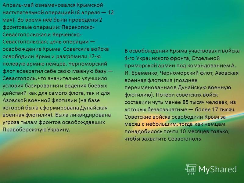 Апрель-май ознаменовался Крымской наступательной операцией (8 апреля 12 мая). Во время неё были проведены 2 фронтовые операции: Перекопско- Севастопольская и Керченско- Севастопольская; цель операции освобождение Крыма. Советские войска освободили Кр