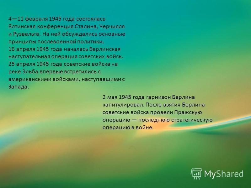411 февраля 1945 года состоялась Ялтинская конференция Сталина, Черчилля и Рузвельта. На ней обсуждались основные принципы послевоенной политики. 16 апреля 1945 года началась Берлинская наступательная операция советских войск. 25 апреля 1945 года сов