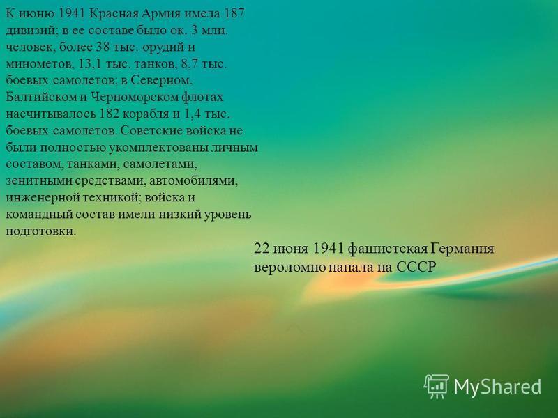 К июню 1941 Красная Армия имела 187 дивизий; в ее составе было ок. 3 млн. человек, более 38 тыс. орудий и минометов, 13,1 тыс. танков, 8,7 тыс. боевых самолетов; в Северном, Балтийском и Черноморском флотах насчитывалось 182 корабля и 1,4 тыс. боевых