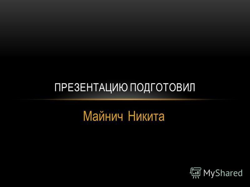 Майнич Никита ПРЕЗЕНТАЦИЮ ПОДГОТОВИЛ