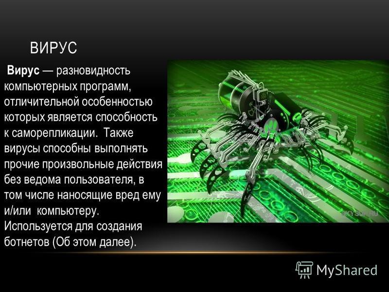 ВИРУС Вирус разновидность компьютерных программ, отличительной особенностью которых является способность к саморепликации. Также вирусы способны выполнять прочие произвольные действия без ведома пользователя, в том числе наносящие вред ему и/или комп
