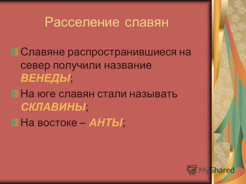 Расселение славян Славяне распространившиеся на север получили название ВЕНЕДЫ; На юге славян стали называть СКЛАВИНЫ; На востоке – АНТЫ;