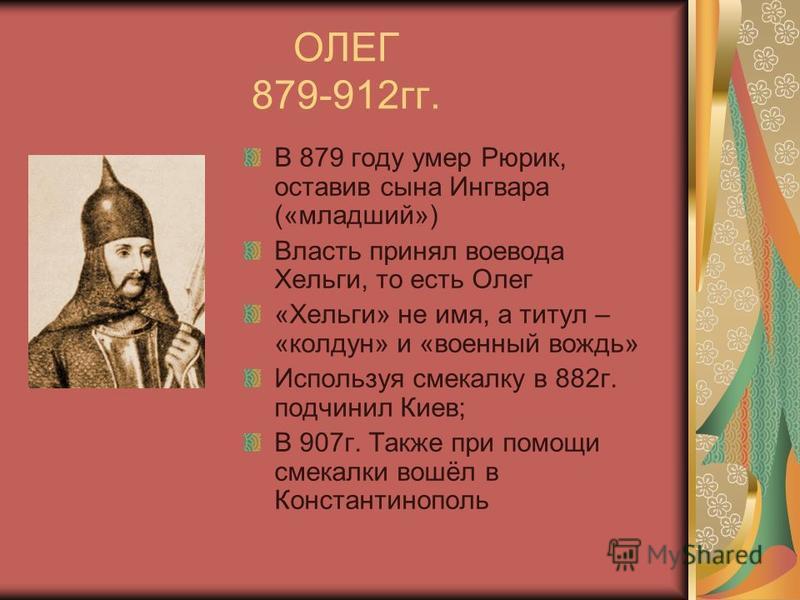 ОЛЕГ 879-912 гг. В 879 году умер Рюрик, оставив сына Ингвара («младший») Власть принял воевода Хельги, то есть Олег «Хельги» не имя, а титул – «колдун» и «военный вождь» Используя смекалку в 882 г. подчинил Киев; В 907 г. Также при помощи смекалки во