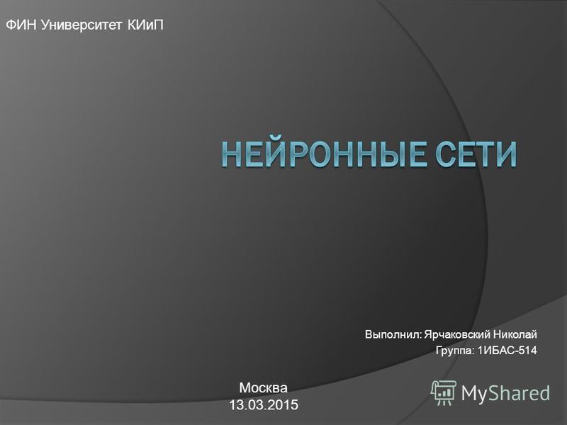 Выполнил: Ярчаковский Николай Группа: 1ИБАС-514 ФИН Университет КИиП Москва 13.03.2015